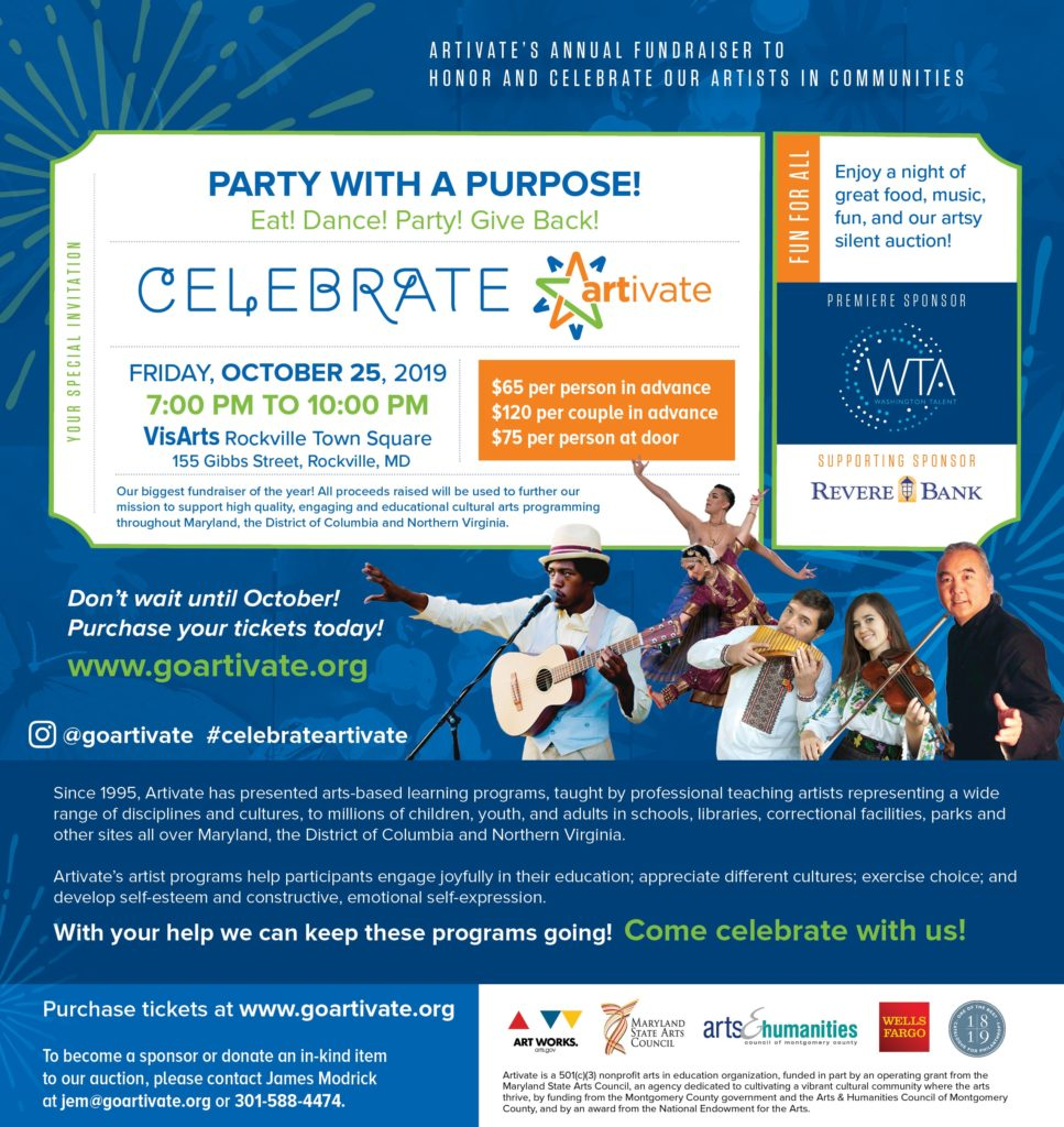 Image with Celebrate Artivate! Invitation. Invitation includes following details:  Date: October 25th, 2019 Location: VisArts - Rockville Town Square Time: 7pm - 10pm Purchase Tickets at: celebrateartivate2019.eventbrite.com Tickets - $65 per person, in advance; $120 per pair, in advance; $75 at the door.  Premiere Sponsor: Washington Talent Agency Supporting Sponsor: Revere Bank